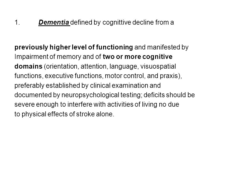 1.Dementia defined by cognittive decline from a previously higher level of functioning and manifested by Impairment of memory and of two or more cogni
