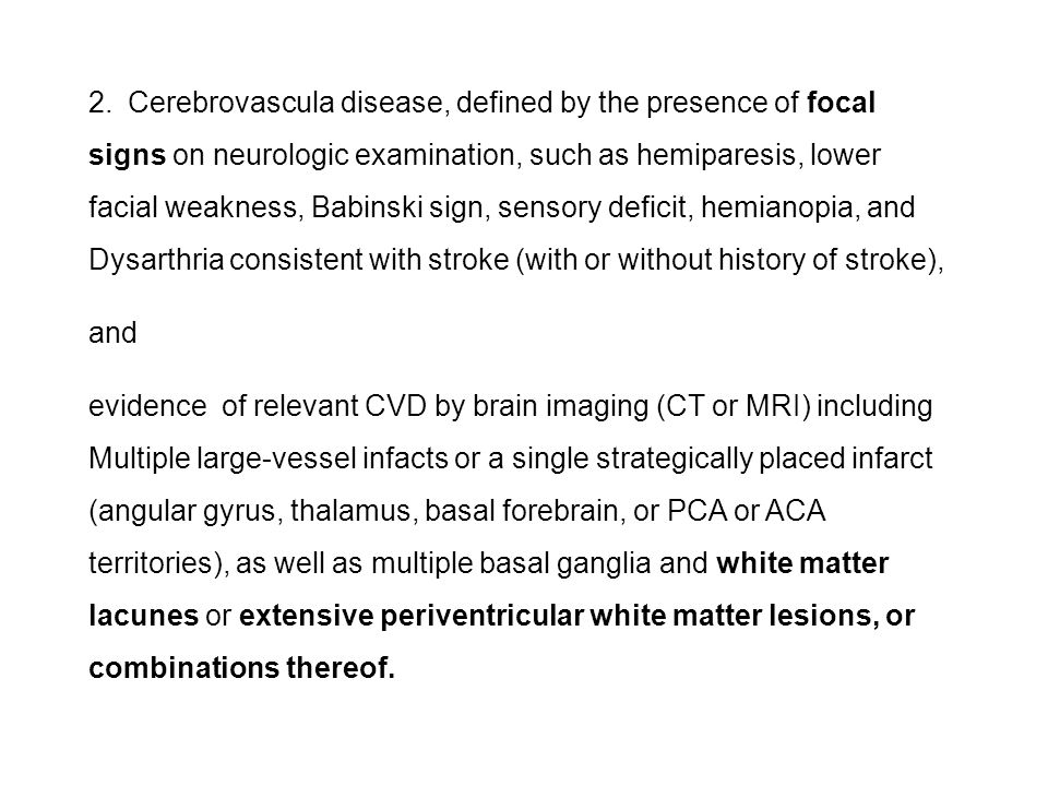 2.Cerebrovascula disease, defined by the presence of focal signs on neurologic examination, such as hemiparesis, lower facial weakness, Babinski sign,