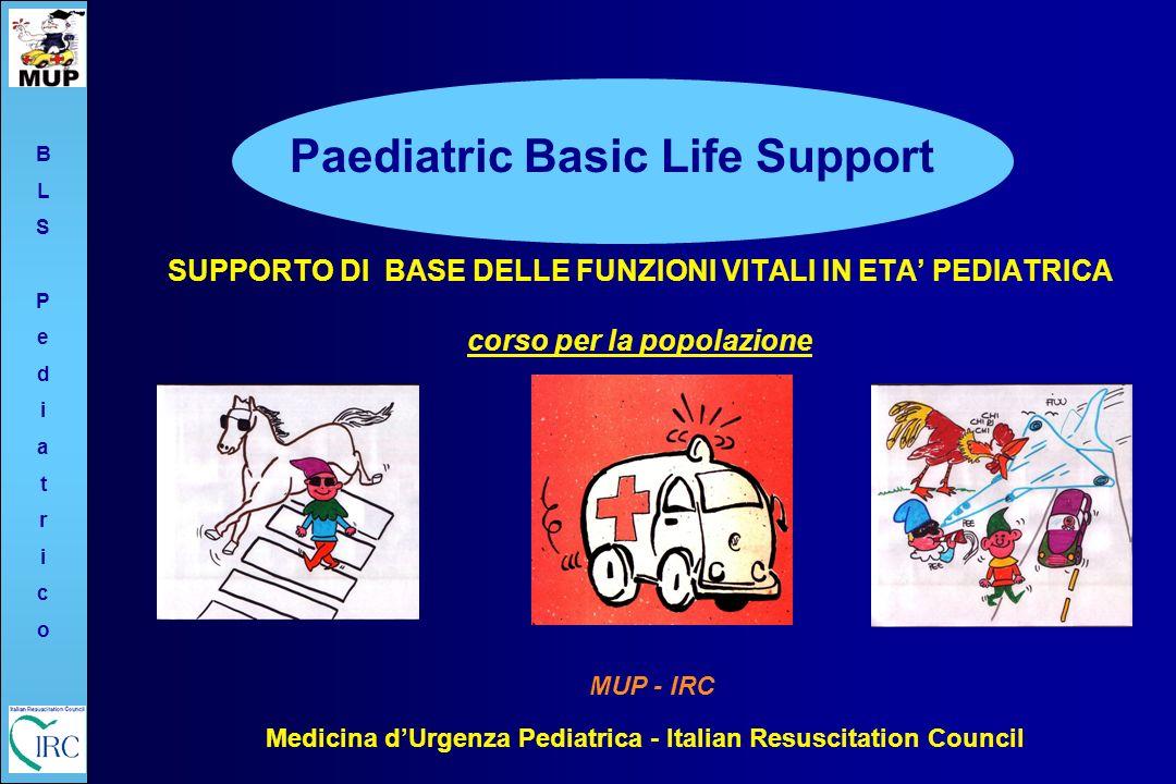SUPPORTO DI BASE DELLE FUNZIONI VITALI IN ETA PEDIATRICA corso per la popolazione Paediatric Basic Life Support MUP - IRC Medicina dUrgenza Pediatrica