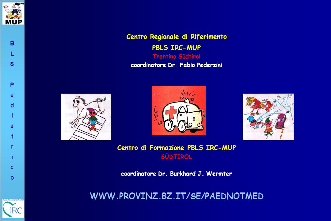 BLSPediatricoBLSPediatrico Centro Regionale di Riferimento PBLS IRC-MUP Trentino Südtirol coordinatore Dr. Fabio Pederzini Centro di Formazione PBLS I