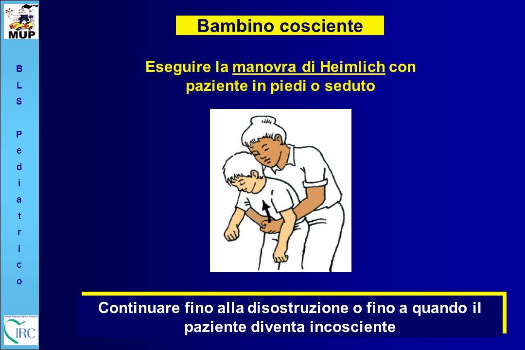 Bambino cosciente Eseguire la manovra di Heimlich con paziente in piedi o seduto BLSPediatricoBLSPediatrico Continuare fino alla disostruzione o fino