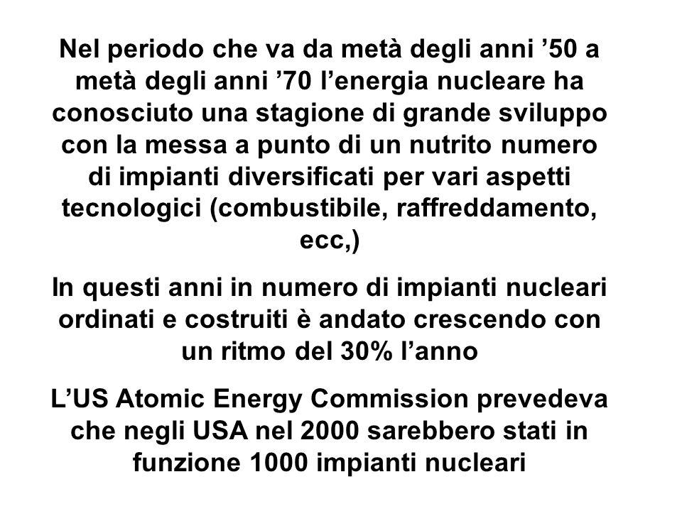 Nel periodo che va da metà degli anni 50 a metà degli anni 70 lenergia nucleare ha conosciuto una stagione di grande sviluppo con la messa a punto di un nutrito numero di impianti diversificati per vari aspetti tecnologici (combustibile, raffreddamento, ecc,) In questi anni in numero di impianti nucleari ordinati e costruiti è andato crescendo con un ritmo del 30% lanno LUS Atomic Energy Commission prevedeva che negli USA nel 2000 sarebbero stati in funzione 1000 impianti nucleari
