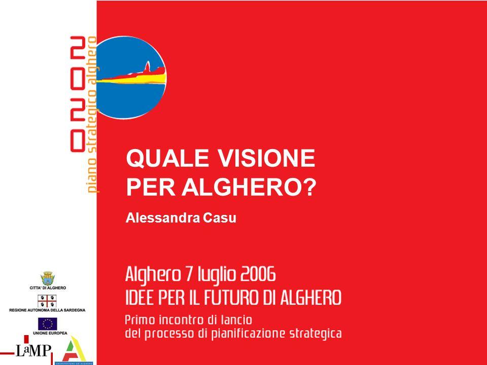 7 luglio 2006 I D E E P E R I L F U T U R O D I A L G H E R O A L G H E R O Primo incontro di lancio del processo di pianificazione strategica QUALE VISIONE PER ALGHERO.