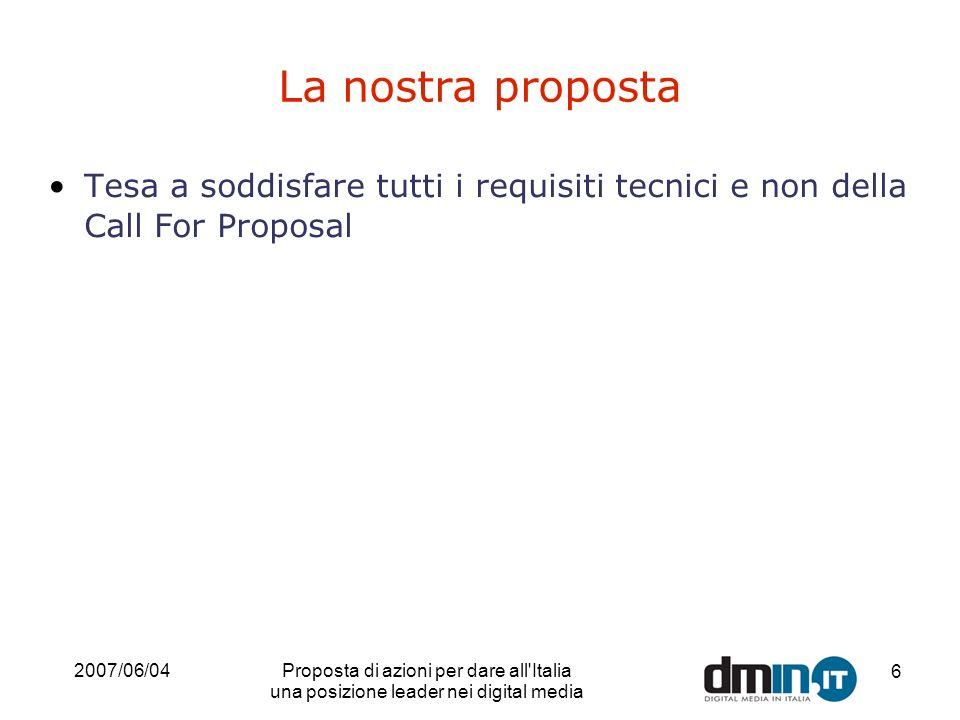 2007/06/04Proposta di azioni per dare all'Italia una posizione leader nei digital media 6 La nostra proposta Tesa a soddisfare tutti i requisiti tecni