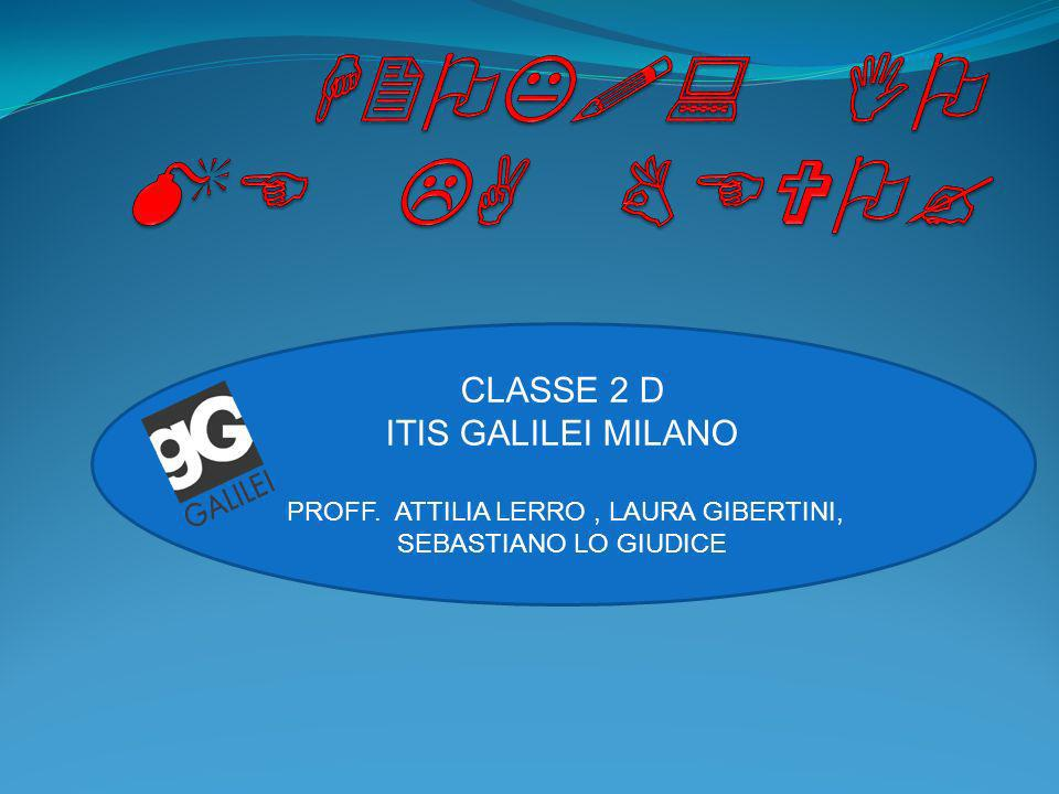 CLASSE 2 D ITIS GALILEI MILANO PROFF. ATTILIA LERRO, LAURA GIBERTINI, SEBASTIANO LO GIUDICE