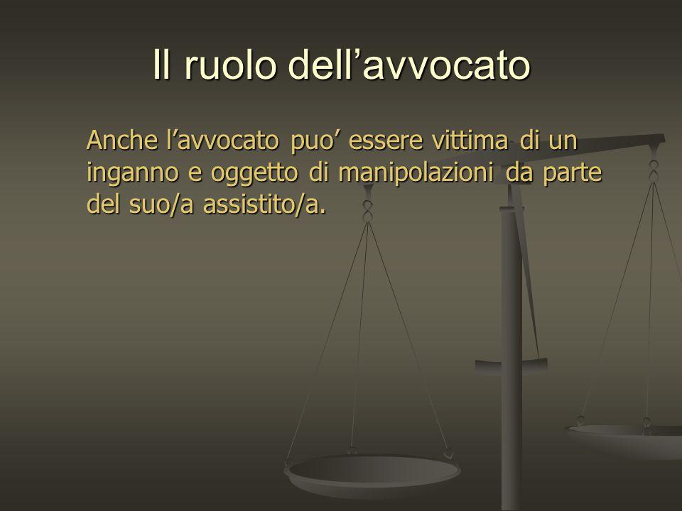 Il ruolo dellavvocato Anche lavvocato puo essere vittima di un inganno e oggetto di manipolazioni da parte del suo/a assistito/a.