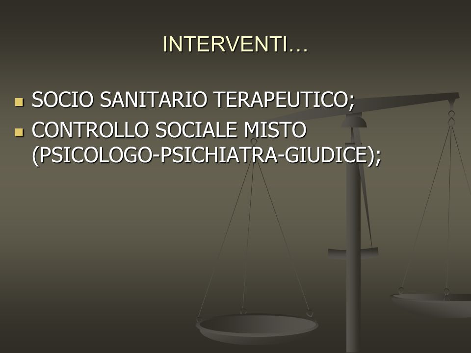 INTERVENTI… SOCIO SANITARIO TERAPEUTICO; SOCIO SANITARIO TERAPEUTICO; CONTROLLO SOCIALE MISTO (PSICOLOGO-PSICHIATRA-GIUDICE); CONTROLLO SOCIALE MISTO
