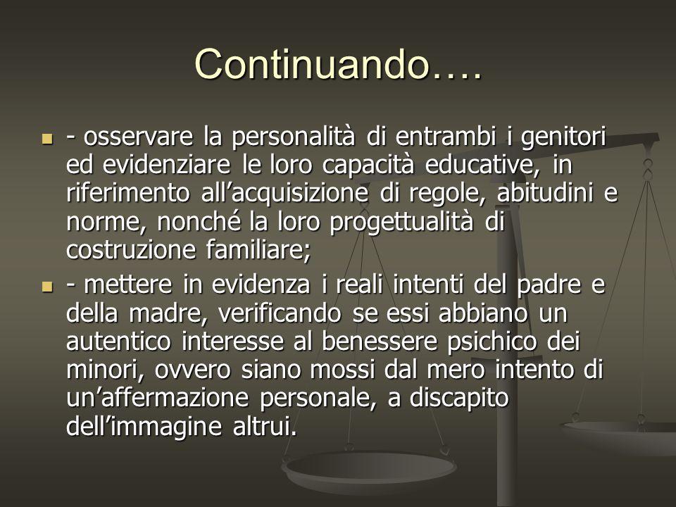 Continuando…. - osservare la personalità di entrambi i genitori ed evidenziare le loro capacità educative, in riferimento allacquisizione di regole, a