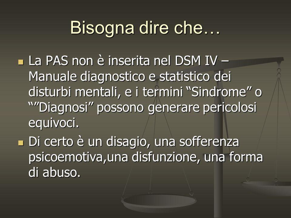 Bisogna dire che… La PAS non è inserita nel DSM IV – Manuale diagnostico e statistico dei disturbi mentali, e i termini Sindrome o Diagnosi possono ge
