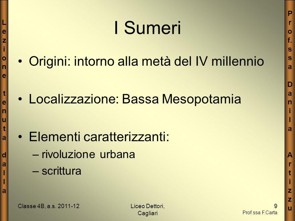 LezionetenutadallaLezionetenutadalla P r o f. s a D a n i l a A r t i z u Classe 4B, a.s. 2011-12Liceo Dettori, Cagliari 9 Prof.ssa F.Carta I Sumeri O
