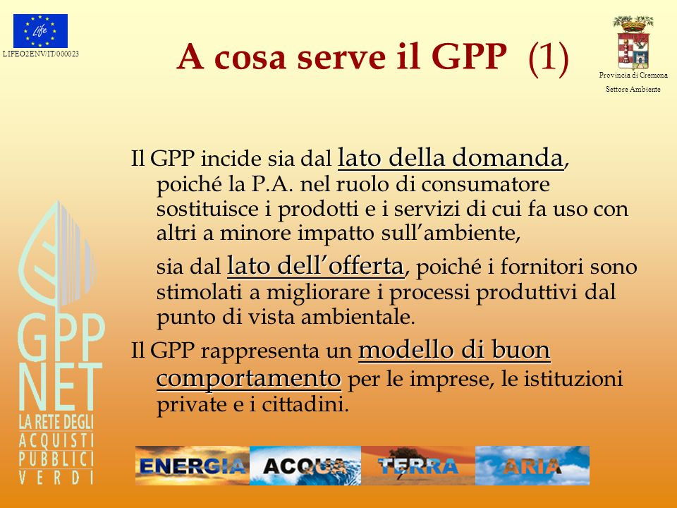 LIFEO2ENV/IT/000023 Provincia di Cremona Settore Ambiente A cosa serve il GPP (1) lato della domanda Il GPP incide sia dal lato della domanda, poiché
