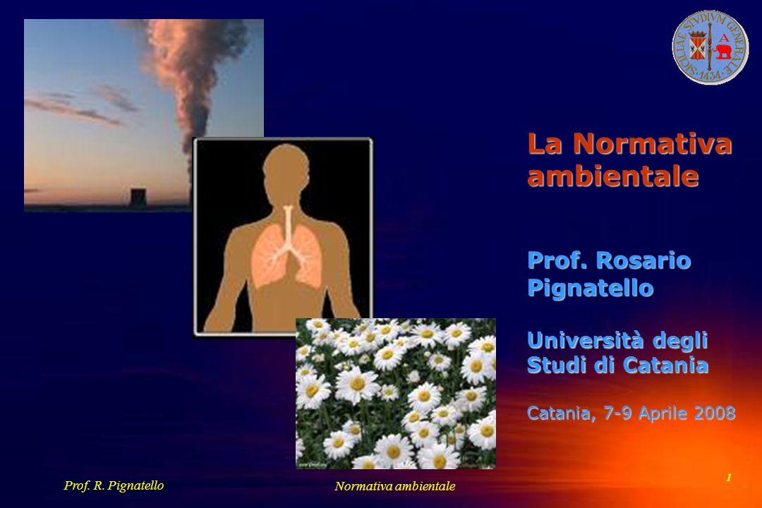 Prof. R. Pignatello Normativa ambientale 1 La Normativa ambientale Prof. Rosario Pignatello Università degli Studi di Catania Catania, 7-9 Aprile 2008