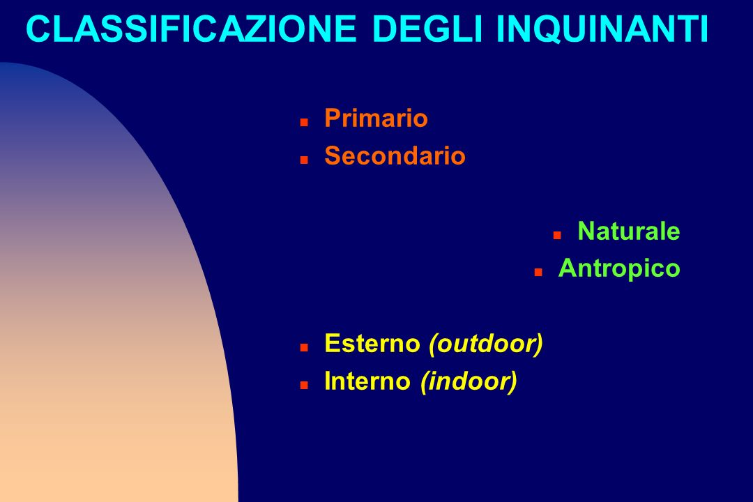 CLASSIFICAZIONE DEGLI INQUINANTI n Primario n Secondario n Naturale n Antropico n Esterno (outdoor) n Interno (indoor)
