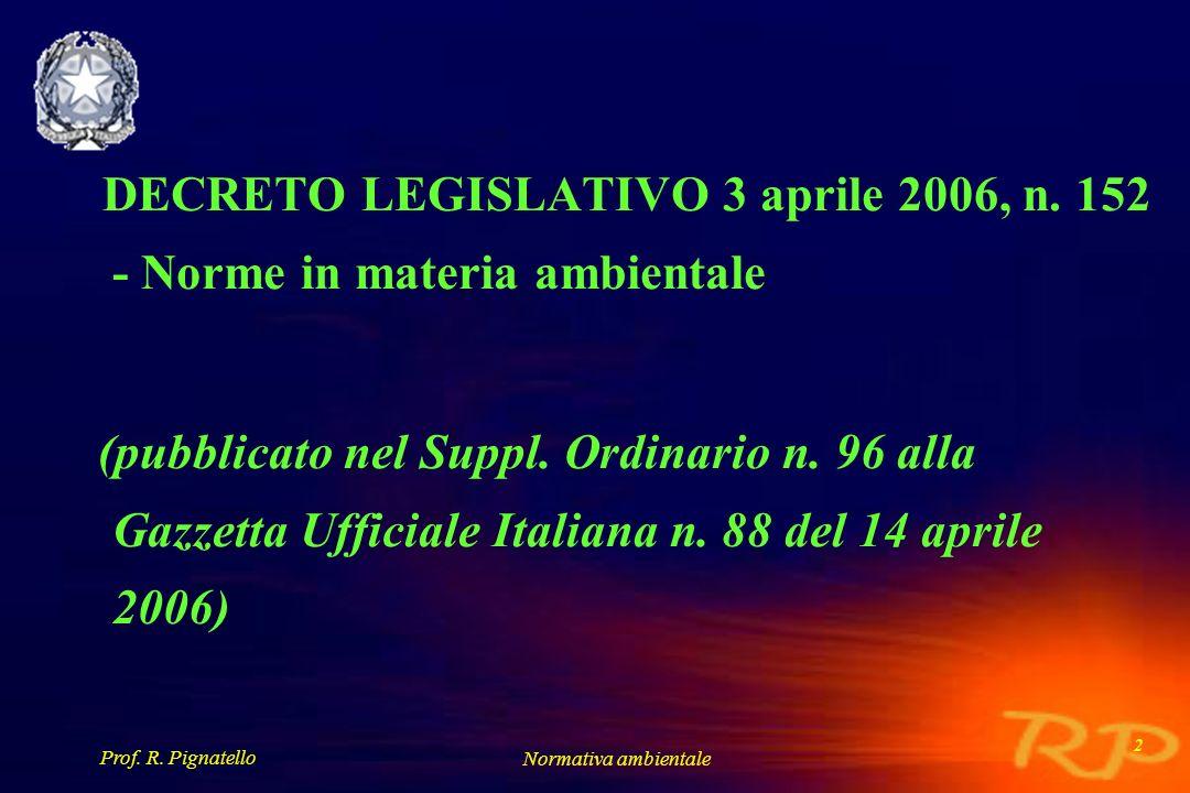 Prof. R. Pignatello Normativa ambientale 2 DECRETO LEGISLATIVO 3 aprile 2006, n. 152 - Norme in materia ambientale (pubblicato nel Suppl. Ordinario n.