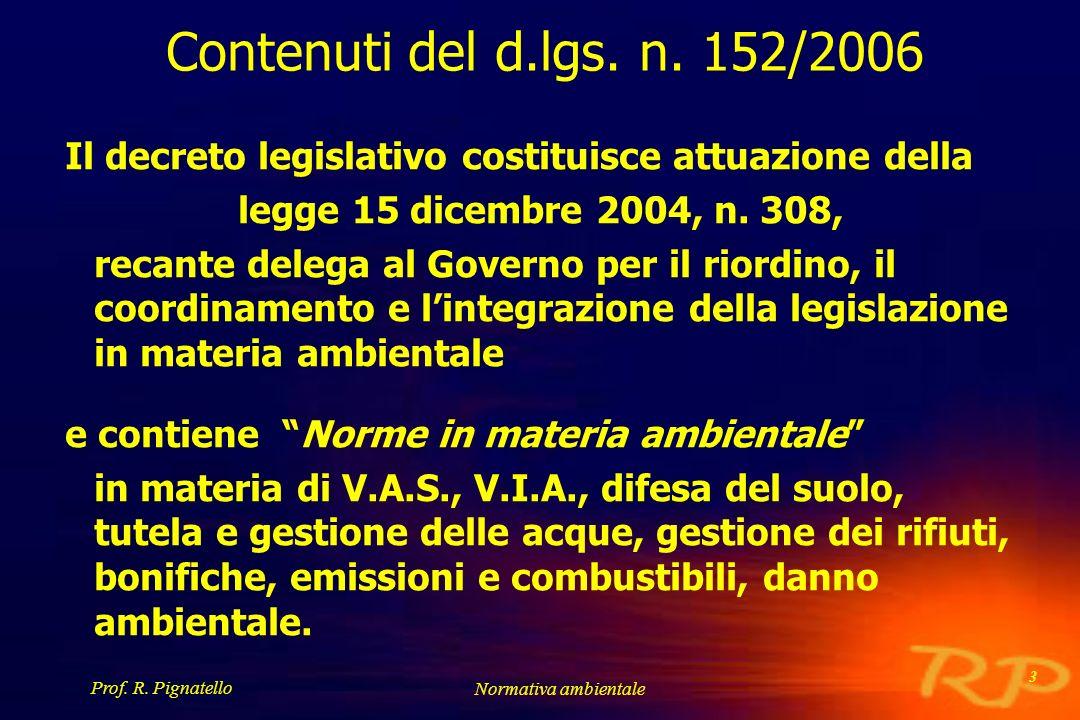 Prof. R. Pignatello Normativa ambientale 3 Contenuti del d.lgs. n. 152/2006 Il decreto legislativo costituisce attuazione della legge 15 dicembre 2004
