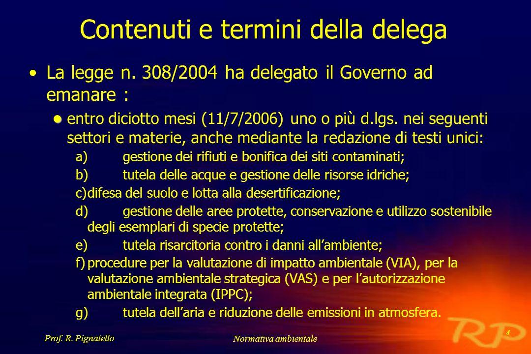 Prof. R. Pignatello Normativa ambientale 4 Contenuti e termini della delega La legge n. 308/2004 ha delegato il Governo ad emanare : entro diciotto me