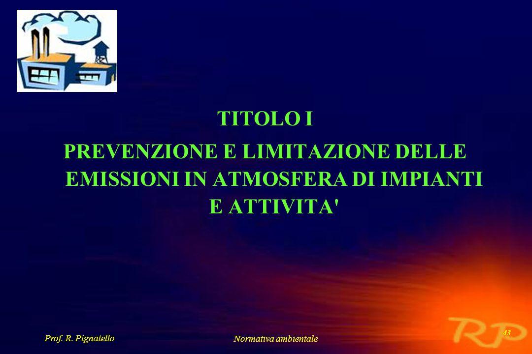 Prof. R. Pignatello Normativa ambientale 43 TITOLO I PREVENZIONE E LIMITAZIONE DELLE EMISSIONI IN ATMOSFERA DI IMPIANTI E ATTIVITA'