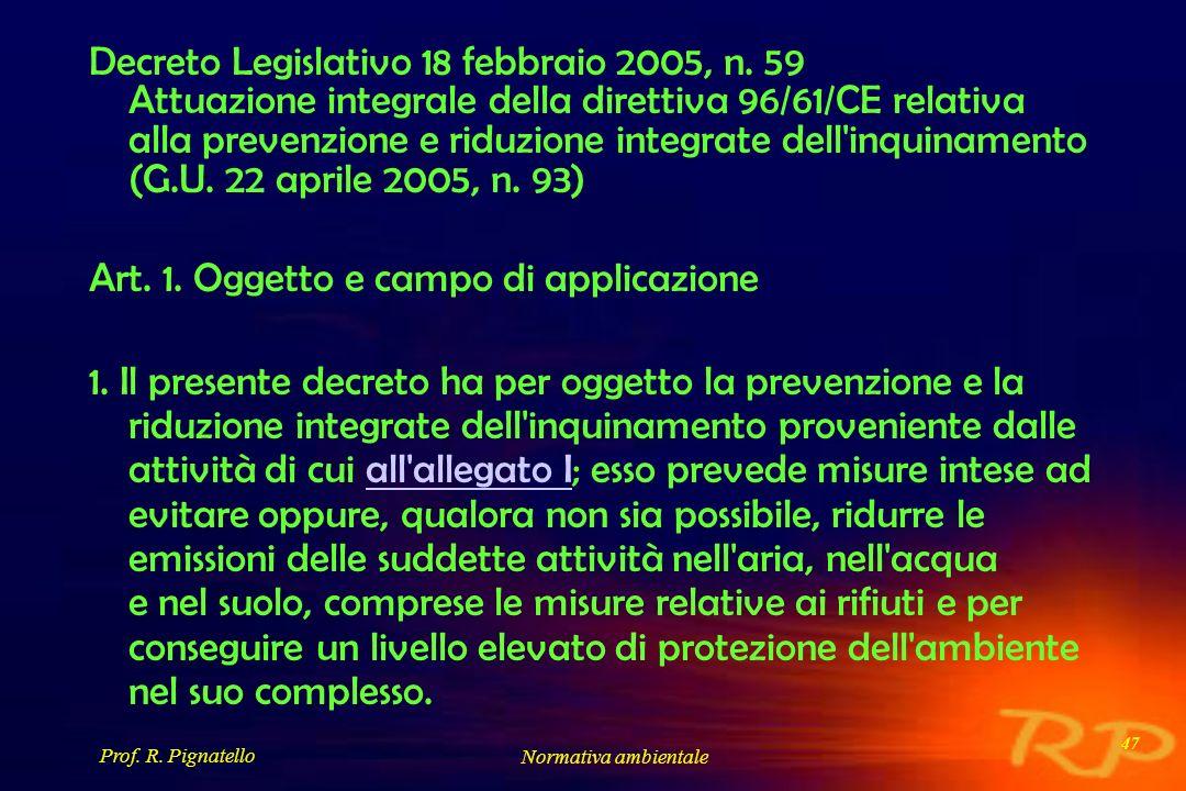 Prof. R. Pignatello Normativa ambientale 47 Decreto Legislativo 18 febbraio 2005, n. 59 Attuazione integrale della direttiva 96/61/CE relativa alla pr
