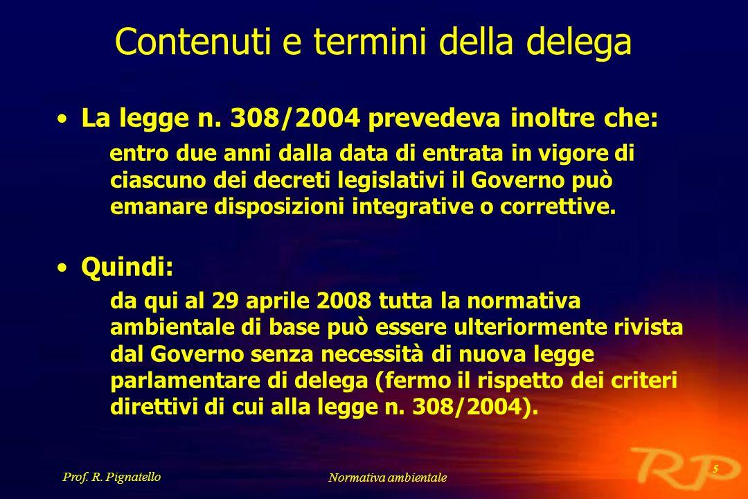 Prof. R. Pignatello Normativa ambientale 5 Contenuti e termini della delega La legge n. 308/2004 prevedeva inoltre che: entro due anni dalla data di e