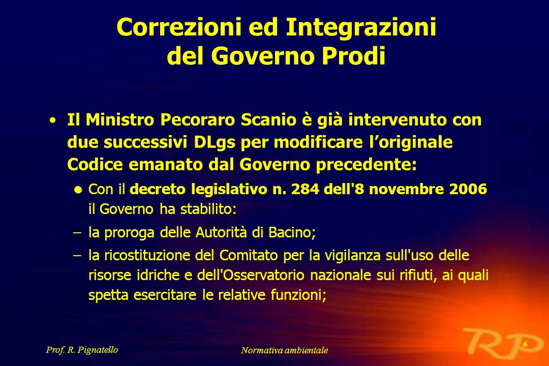 Prof. R. Pignatello Normativa ambientale 6 Correzioni ed Integrazioni del Governo Prodi Il Ministro Pecoraro Scanio è già intervenuto con due successi