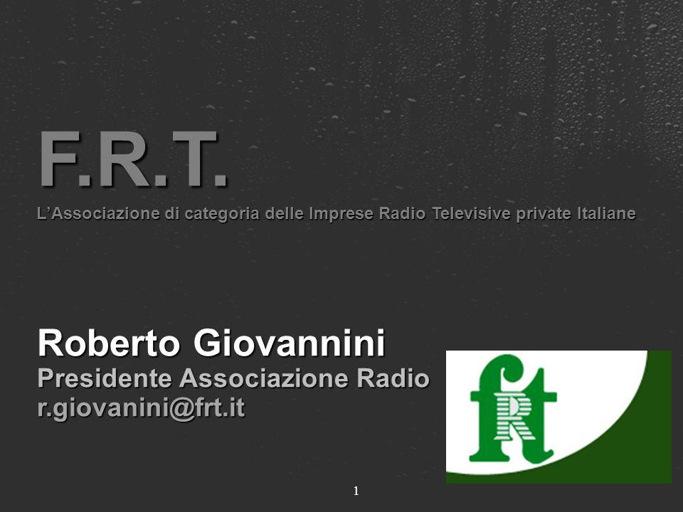 1 F.R.T. LAssociazione di categoria delle Imprese Radio Televisive private Italiane Roberto Giovannini Presidente Associazione Radio r.giovanini@frt.i
