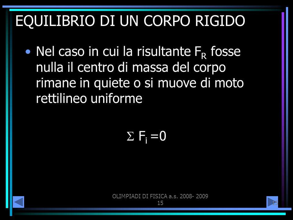OLIMPIADI DI FISICA a.s. 2008- 2009 15 EQUILIBRIO DI UN CORPO RIGIDO Nel caso in cui la risultante F R fosse nulla il centro di massa del corpo rimane