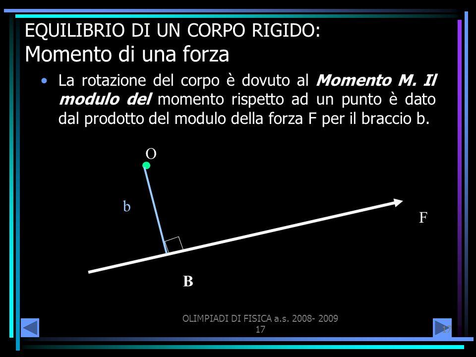 OLIMPIADI DI FISICA a.s. 2008- 2009 17 EQUILIBRIO DI UN CORPO RIGIDO: Momento di una forza La rotazione del corpo è dovuto al Momento M. Il modulo del