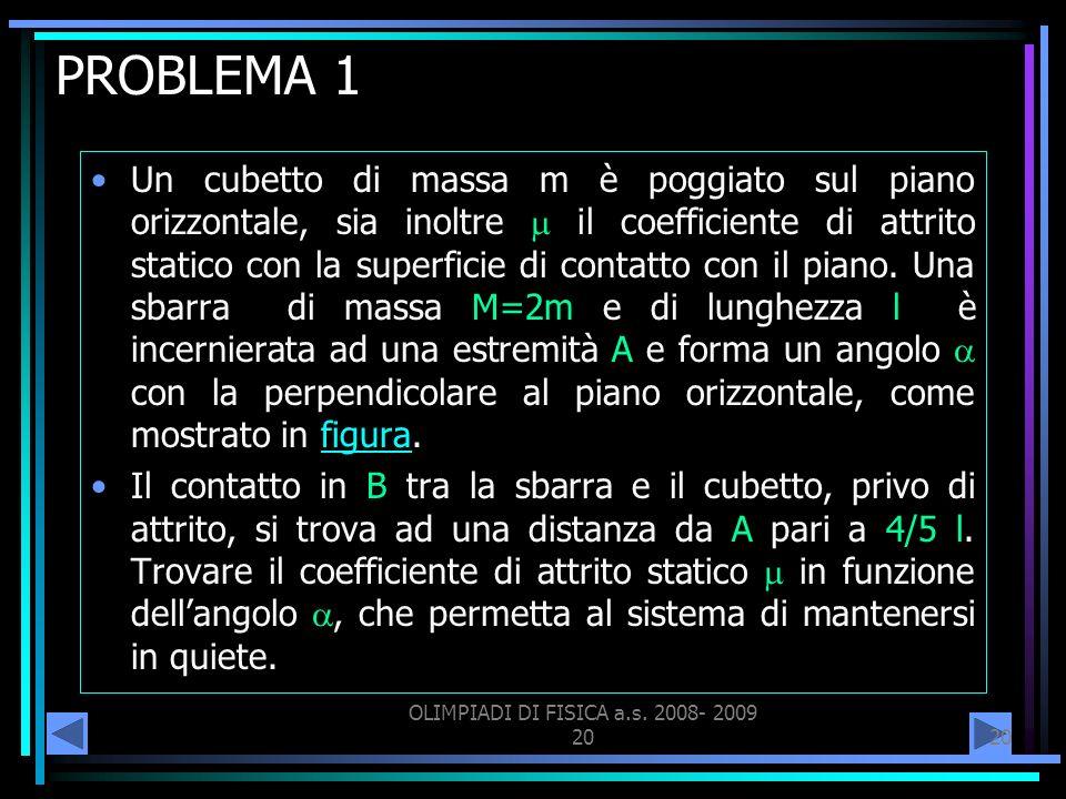 OLIMPIADI DI FISICA a.s. 2008- 2009 20 PROBLEMA 1 Un cubetto di massa m è poggiato sul piano orizzontale, sia inoltre il coefficiente di attrito stati