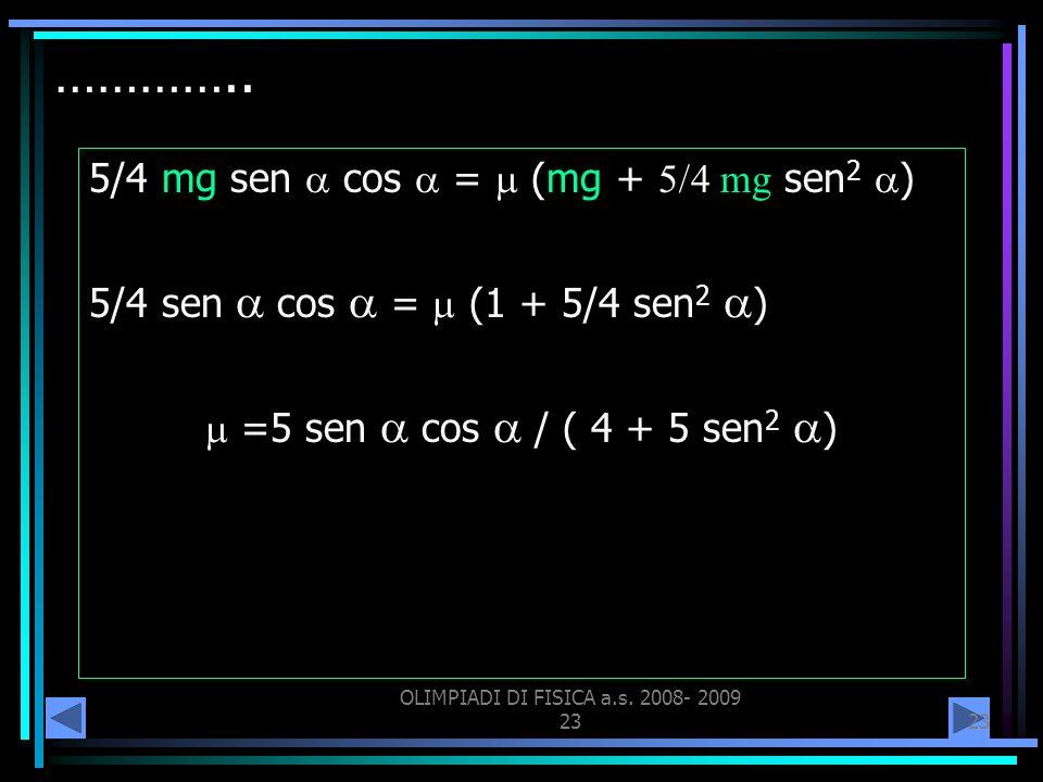 OLIMPIADI DI FISICA a.s. 2008- 2009 23 ………….. 5/4 mg sen cos = (mg + mg sen 2 ) 5/4 sen cos = (1 + 5/4 sen 2 ) =5 sen cos / ( 4 + 5 sen 2 )