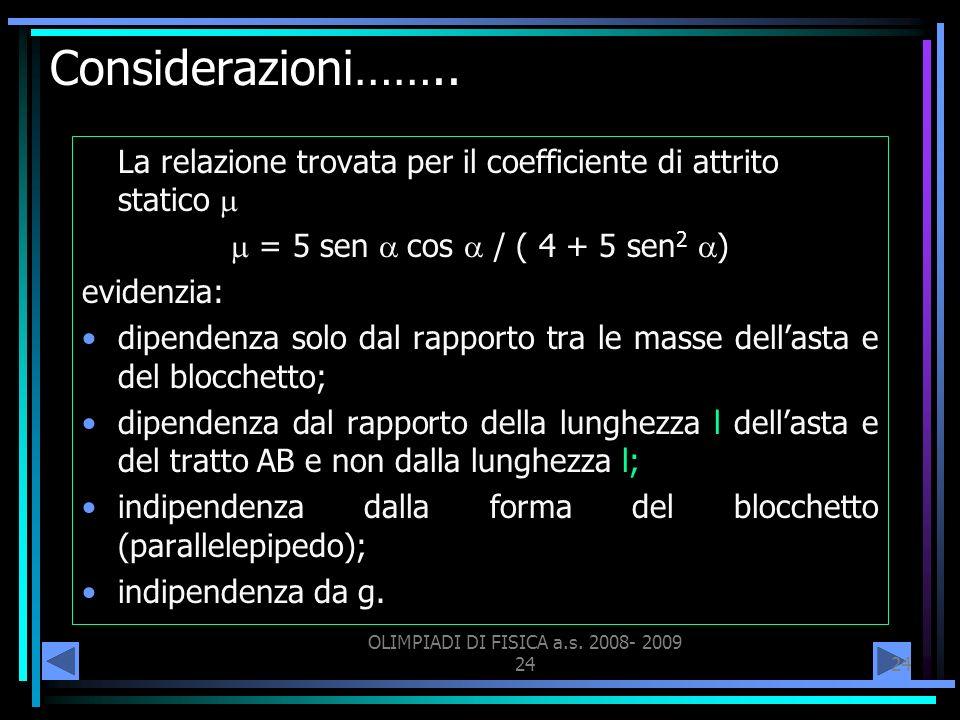 OLIMPIADI DI FISICA a.s. 2008- 2009 24 Considerazioni…….. La relazione trovata per il coefficiente di attrito statico = 5 sen cos / ( 4 + 5 sen 2 ) ev
