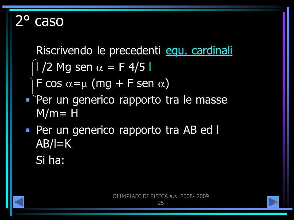 OLIMPIADI DI FISICA a.s. 2008- 2009 25 2° caso Riscrivendo le precedenti equ. cardinaliequ. cardinali l /2 Mg sen = F 4/5 l F cos = (mg + F sen ) Per