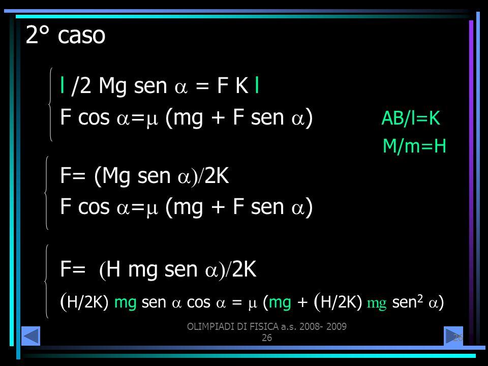 OLIMPIADI DI FISICA a.s. 2008- 2009 26 2° caso l /2 Mg sen = F K l F cos = (mg + F sen ) AB/l=K M/m=H F= (Mg sen 2K F cos = (mg + F sen ) F= H mg sen