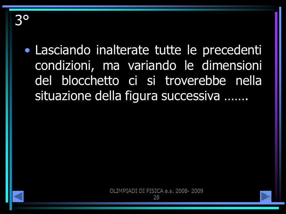 OLIMPIADI DI FISICA a.s. 2008- 2009 28 3° Lasciando inalterate tutte le precedenti condizioni, ma variando le dimensioni del blocchetto ci si trovereb