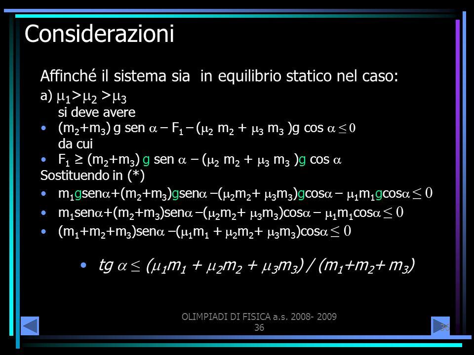 OLIMPIADI DI FISICA a.s. 2008- 2009 36 Considerazioni Affinché il sistema sia in equilibrio statico nel caso: a) 1 > 2 > 3 si deve avere (m 2 +m 3 ) g