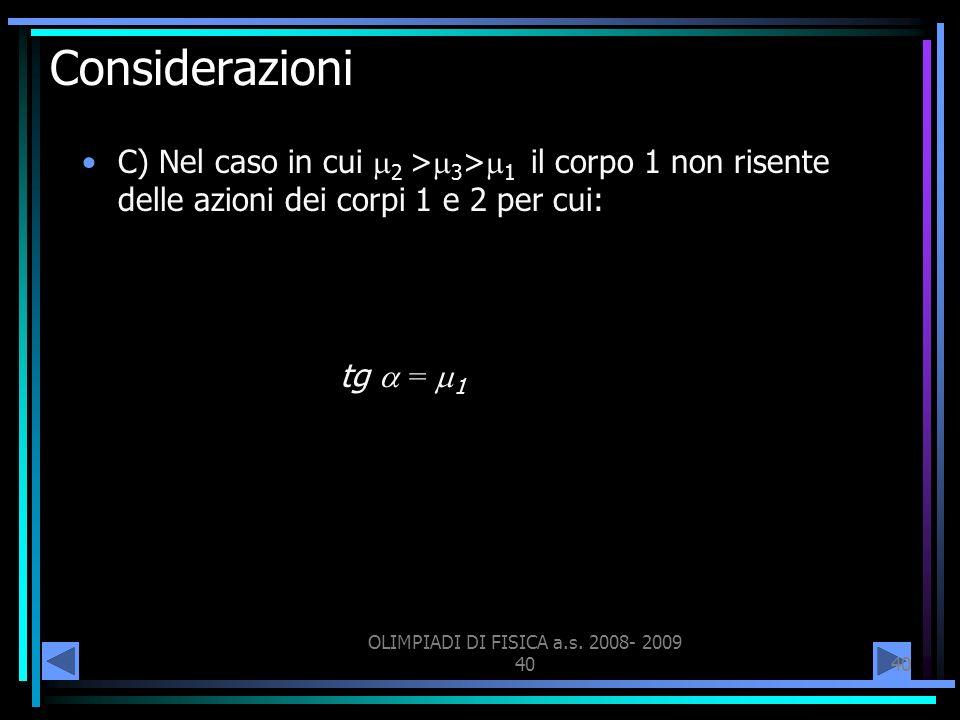 OLIMPIADI DI FISICA a.s. 2008- 2009 40 Considerazioni C) Nel caso in cui 2 > 3 > 1 il corpo 1 non risente delle azioni dei corpi 1 e 2 per cui: tg = 1