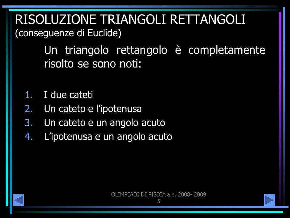 OLIMPIADI DI FISICA a.s. 2008- 2009 55 RISOLUZIONE TRIANGOLI RETTANGOLI (conseguenze di Euclide) Un triangolo rettangolo è completamente risolto se so