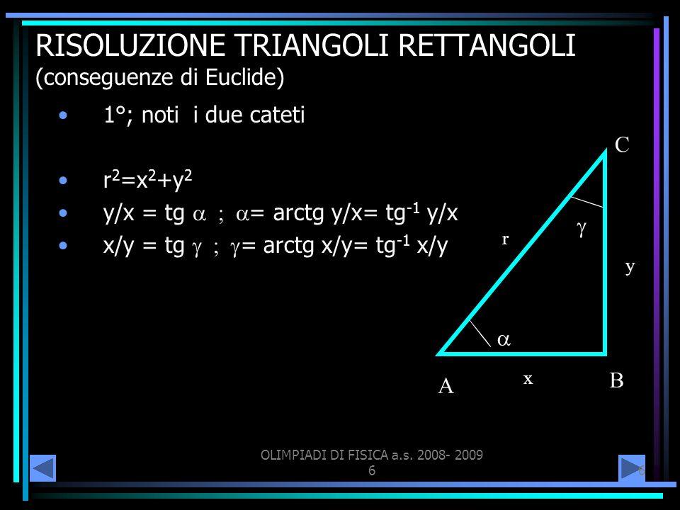 OLIMPIADI DI FISICA a.s. 2008- 2009 66 RISOLUZIONE TRIANGOLI RETTANGOLI (conseguenze di Euclide) 1°; noti i due cateti r 2 =x 2 +y 2 y/x = tg = arctg