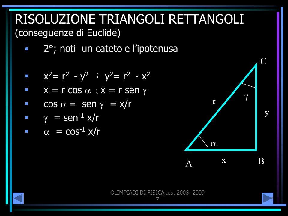 OLIMPIADI DI FISICA a.s. 2008- 2009 77 RISOLUZIONE TRIANGOLI RETTANGOLI (conseguenze di Euclide) 2°; noti un cateto e lipotenusa x 2 = r 2 - y 2 ; y 2