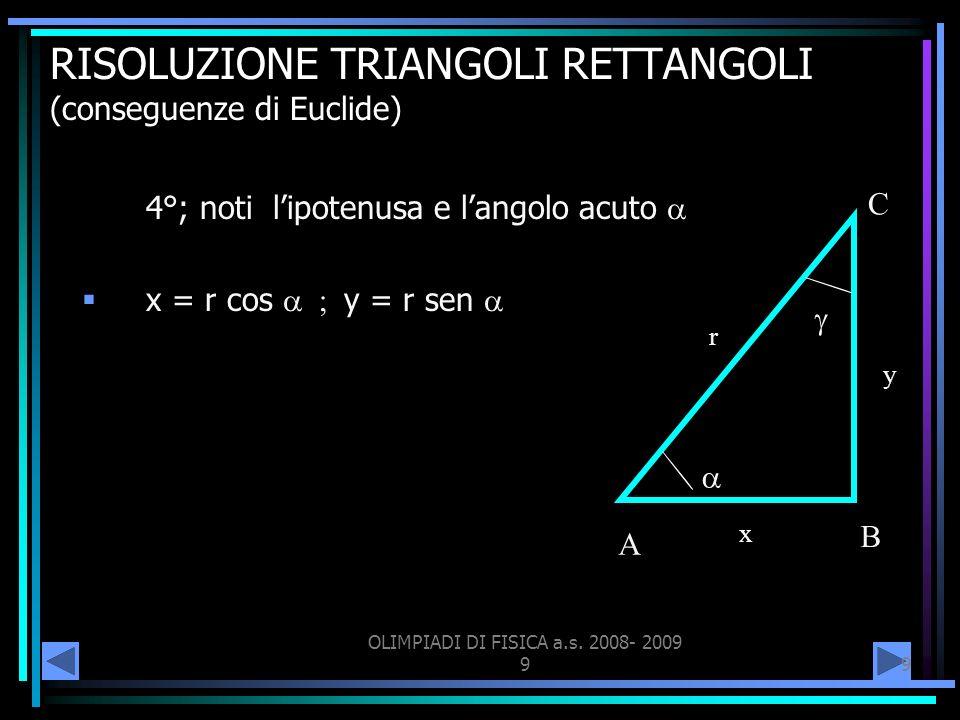 OLIMPIADI DI FISICA a.s. 2008- 2009 99 RISOLUZIONE TRIANGOLI RETTANGOLI (conseguenze di Euclide) 4°; noti lipotenusa e langolo acuto x = r cos y = r s
