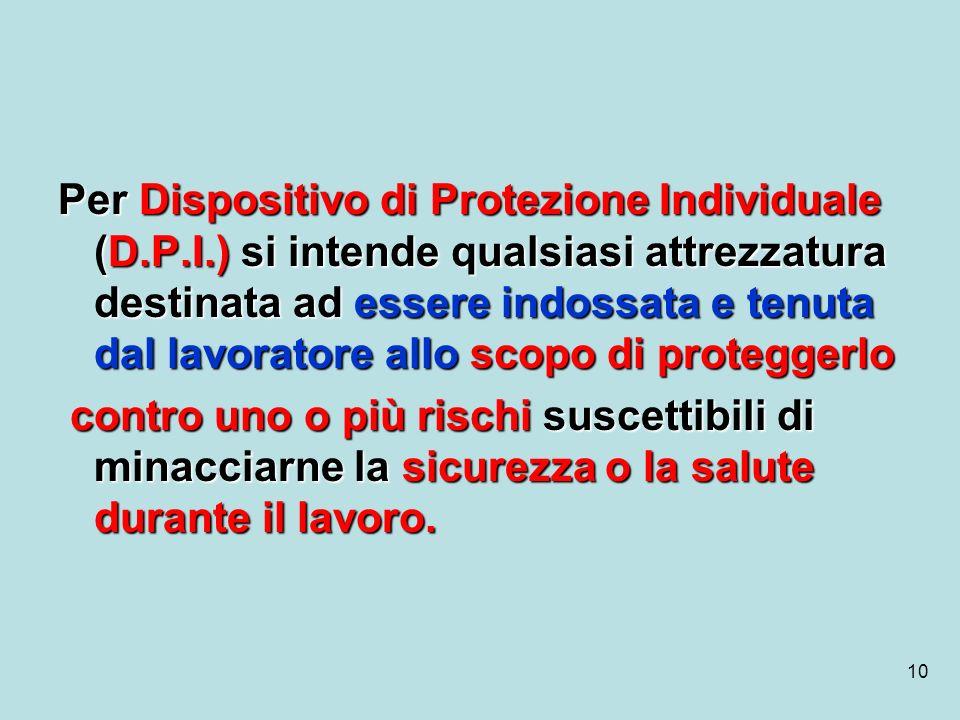 10 Per Dispositivo di Protezione Individuale (D.P.I.) si intende qualsiasi attrezzatura destinata ad essere indossata e tenuta dal lavoratore allo sco