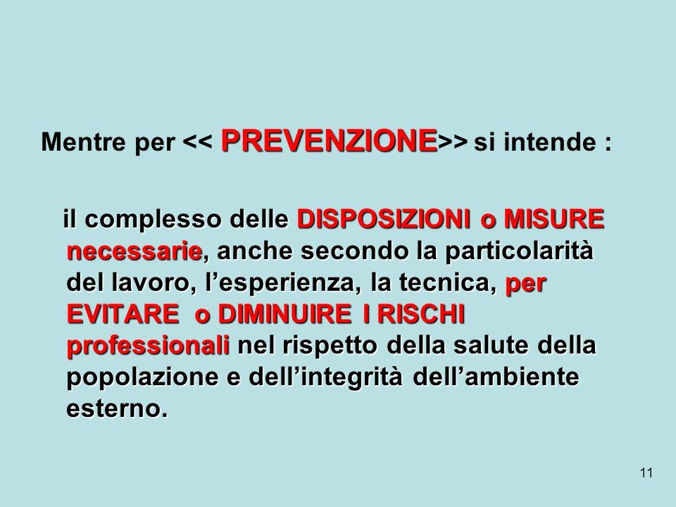 11 PREVENZIONE Mentre per > si intende : il complesso delle DISPOSIZIONI o MISURE necessarie, anche secondo la particolarità del lavoro, lesperienza,
