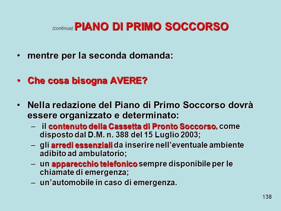 138 PIANO DI PRIMO SOCCORSO (continua) PIANO DI PRIMO SOCCORSO mentre per la seconda domanda:mentre per la seconda domanda: Che cosa bisogna AVERE?Che