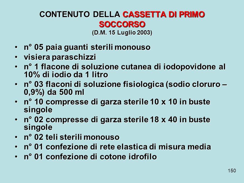 150 CONTENUTO DELLA CASSETTA DI PRIMO SOCCORSO (D.M. 15 Luglio 2003) n° 05 paia guanti sterili monouson° 05 paia guanti sterili monouso visiera parasc