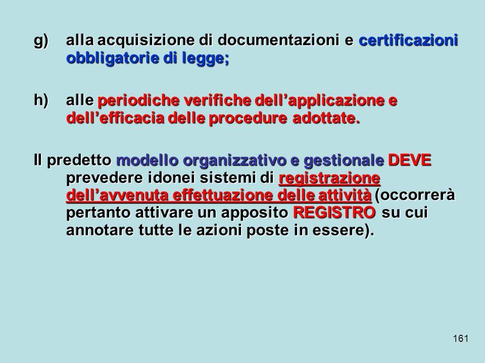 161 g)alla acquisizione di documentazioni e certificazioni obbligatorie di legge; h)alle periodiche verifiche dellapplicazione e dellefficacia delle p