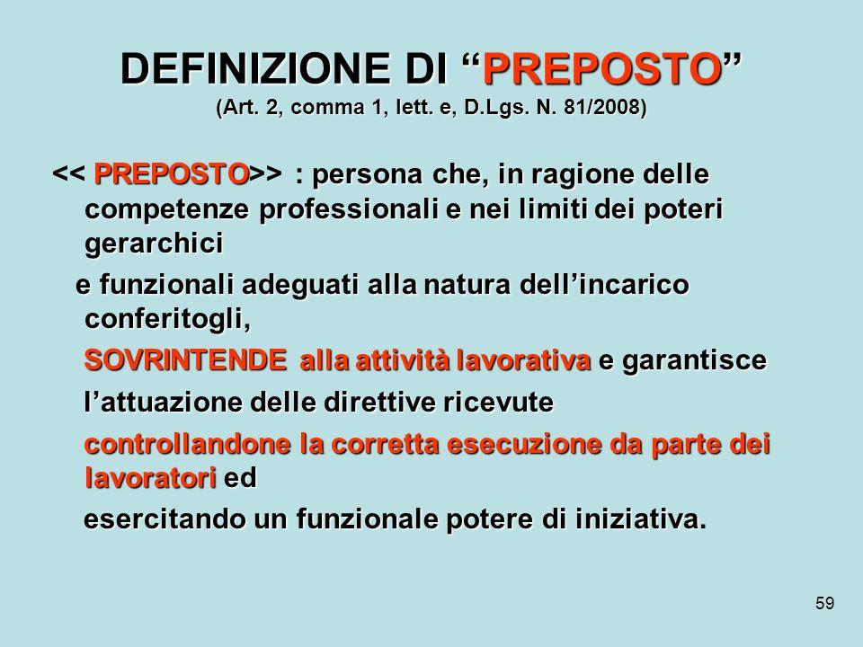 59 DEFINIZIONE DI PREPOSTO (Art. 2, comma 1, lett. e, D.Lgs. N. 81/2008) PREPOSTOpersona che, in ragione delle competenze professionali e nei limiti d