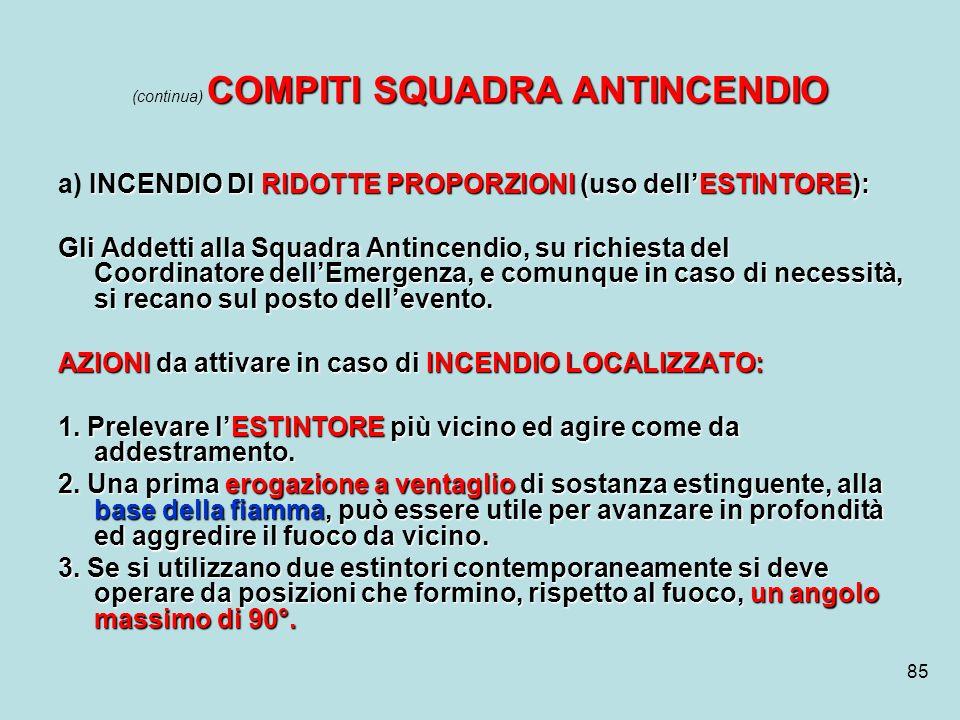 85 COMPITI SQUADRA ANTINCENDIO (continua) COMPITI SQUADRA ANTINCENDIO INCENDIO DI RIDOTTE PROPORZIONI (uso dellESTINTORE): a) INCENDIO DI RIDOTTE PROP