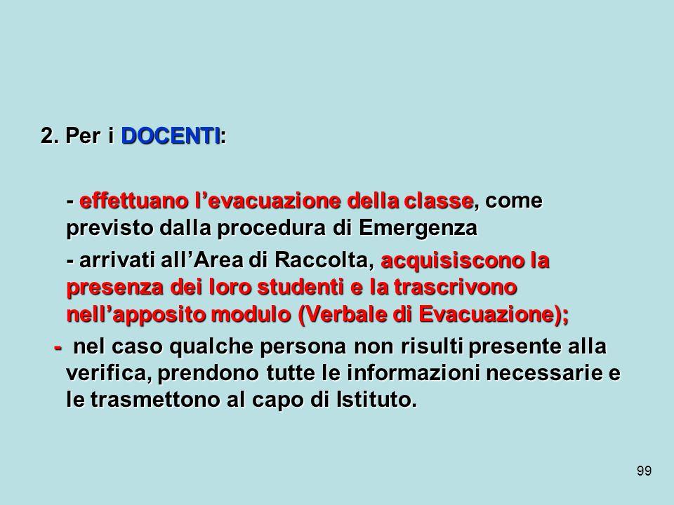 99 2. Per i DOCENTI: - effettuano levacuazione della classe, come previsto dalla procedura di Emergenza - arrivati allArea di Raccolta, acquisiscono l