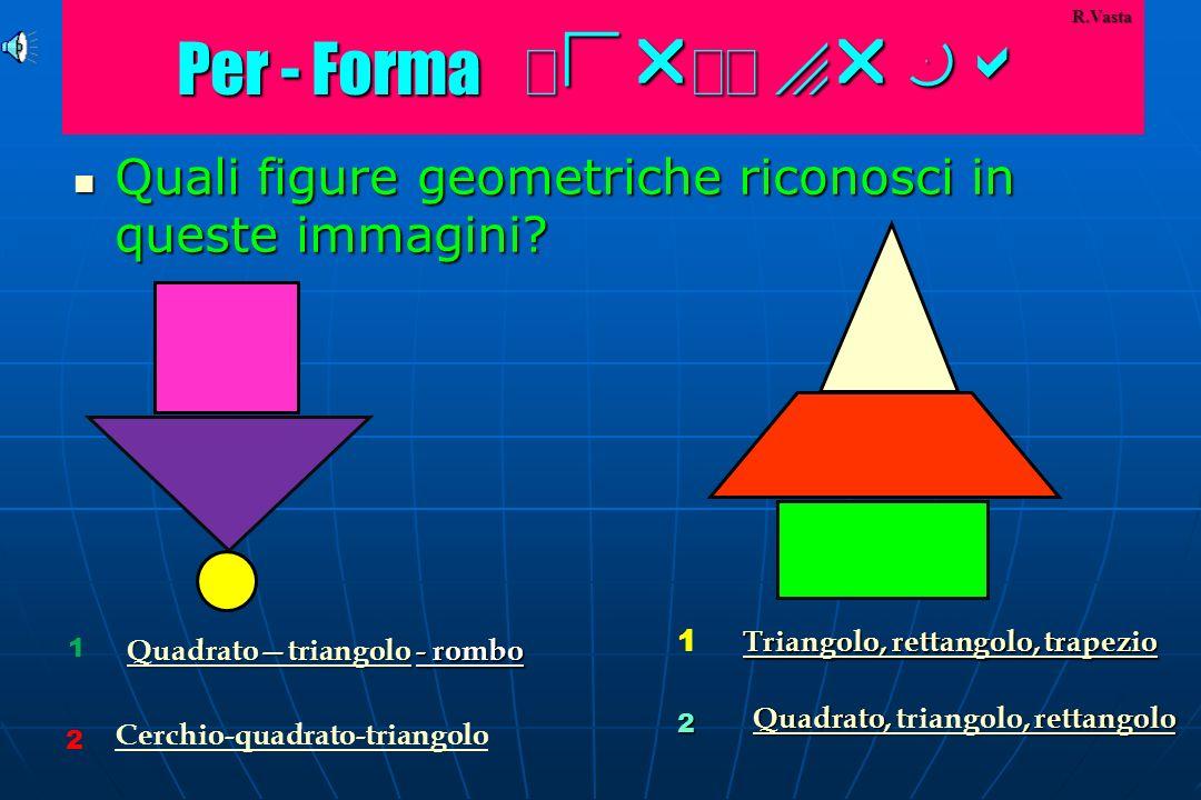 Per - Forma P -F Per - Forma P -F Quali figure geometriche riconosci in queste immagini.