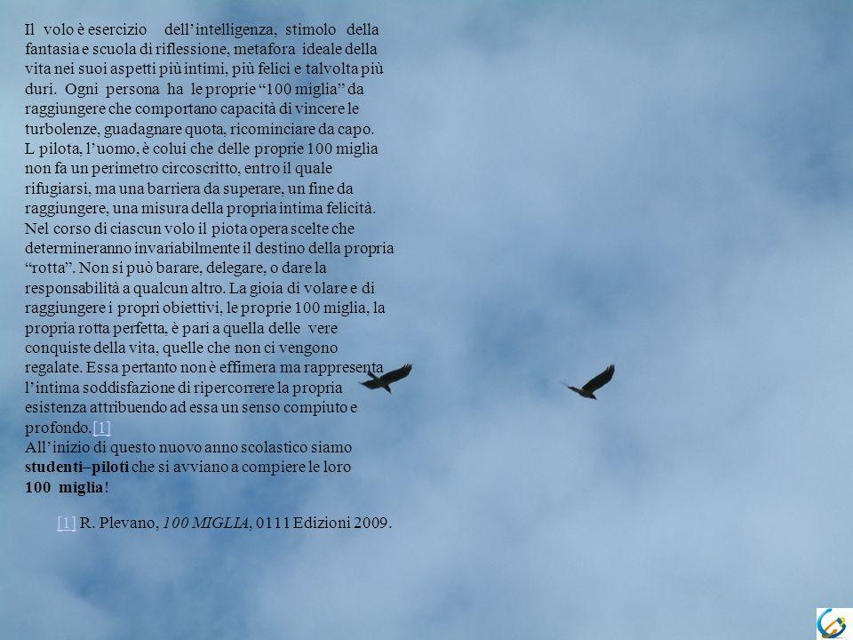 Il volo è esercizio dellintelligenza, stimolo della fantasia e scuola di riflessione, metafora ideale della vita nei suoi aspetti più intimi, più felici e talvolta più duri.