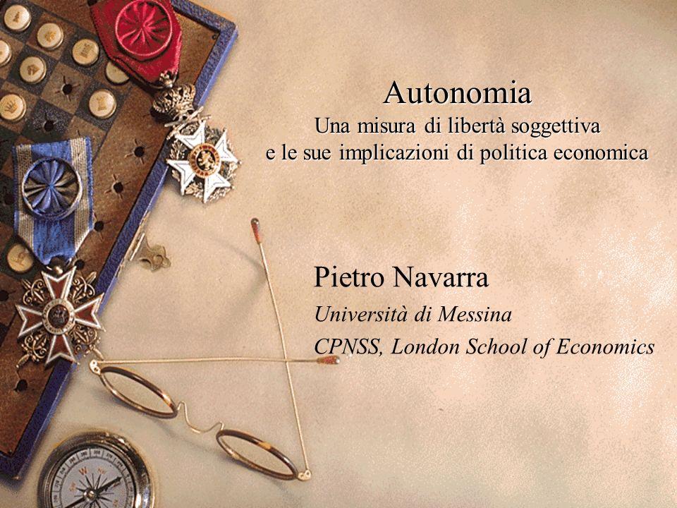 Autonomia Una misura di libertà soggettiva e le sue implicazioni di politica economica Pietro Navarra Università di Messina CPNSS, London School of Ec